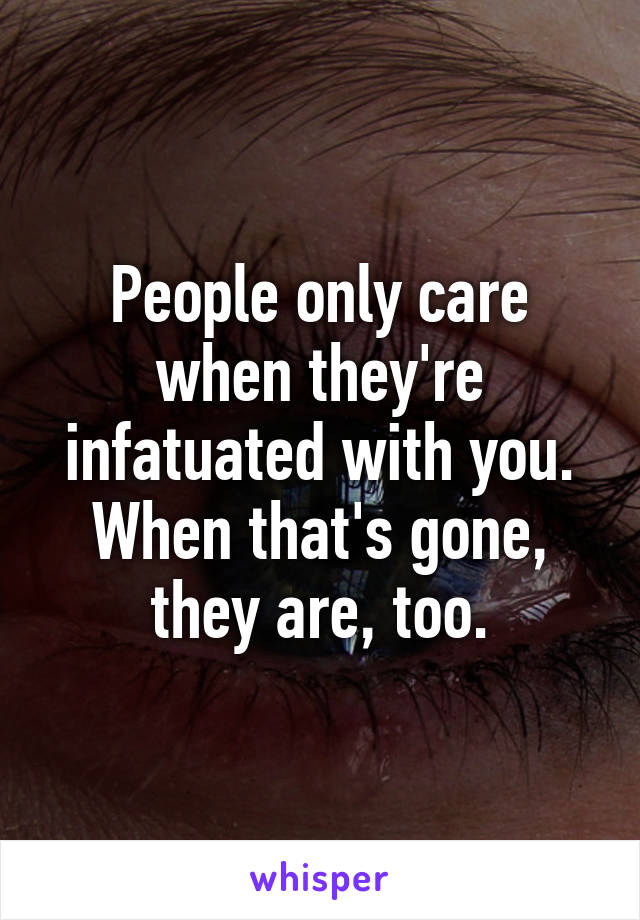 People only care when they're infatuated with you. When that's gone, they are, too.