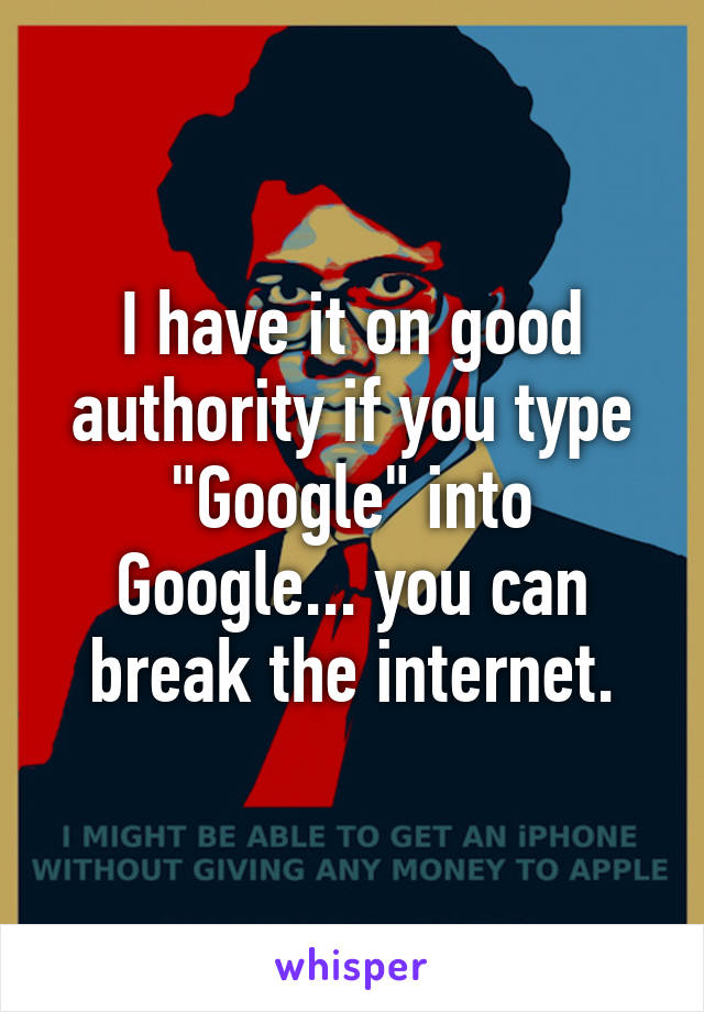 """I have it on good authority if you type """"Google"""" into Google... you can break the internet."""