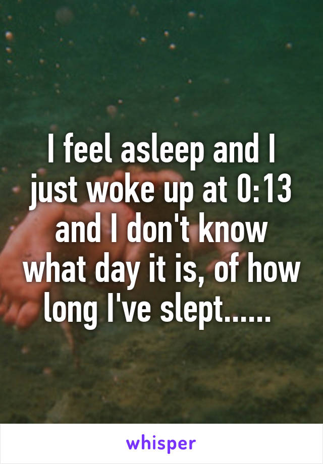 I feel asleep and I just woke up at 0:13 and I don't know what day it is, of how long I've slept......