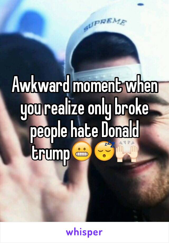 Awkward moment when you realize only broke people hate Donald trump😬😴🙌🏻