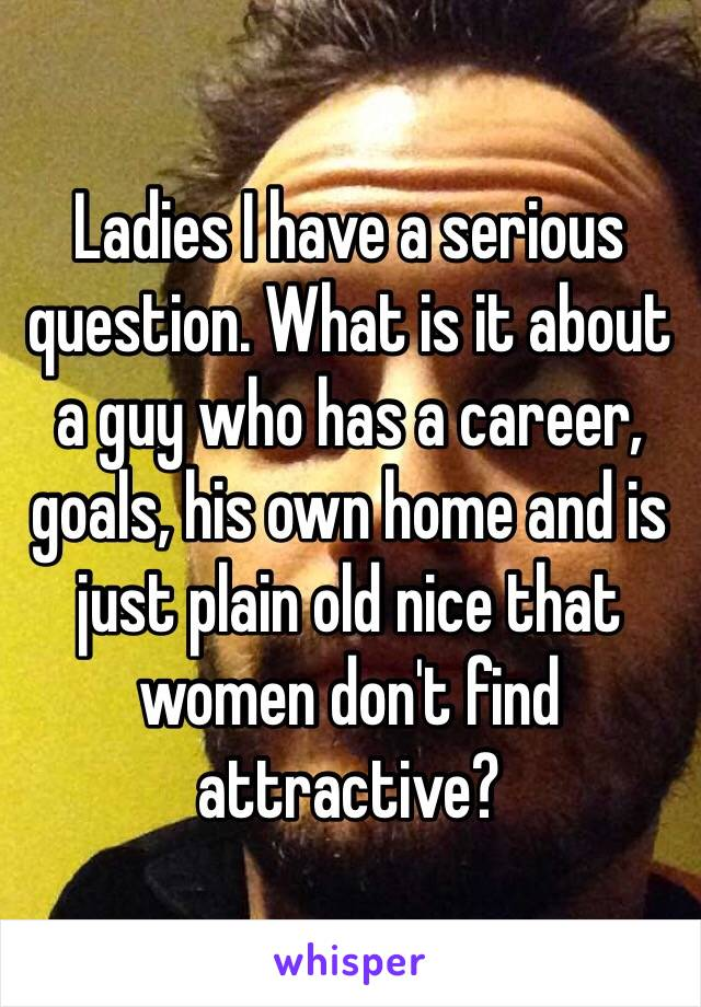 Ladies I have a serious question. What is it about a guy who has a career, goals, his own home and is just plain old nice that women don't find attractive?