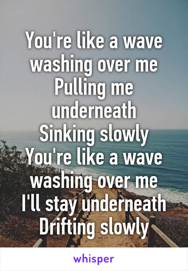 You're like a wave washing over me Pulling me underneath Sinking slowly You're like a wave washing over me I'll stay underneath Drifting slowly