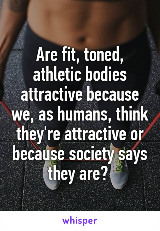 Are fit, toned, athletic bodies attractive because we, as humans, think they're attractive or because society says they are?
