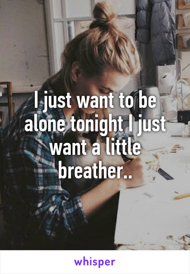 I just want to be alone tonight I just want a little breather..