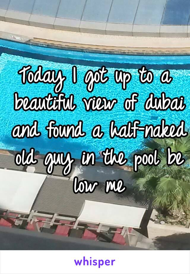 Today I got up to a beautiful view of dubai and found a half-naked old guy in the pool be low me