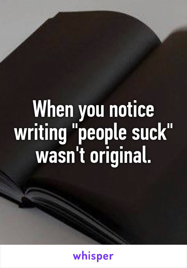 "When you notice writing ""people suck"" wasn't original."