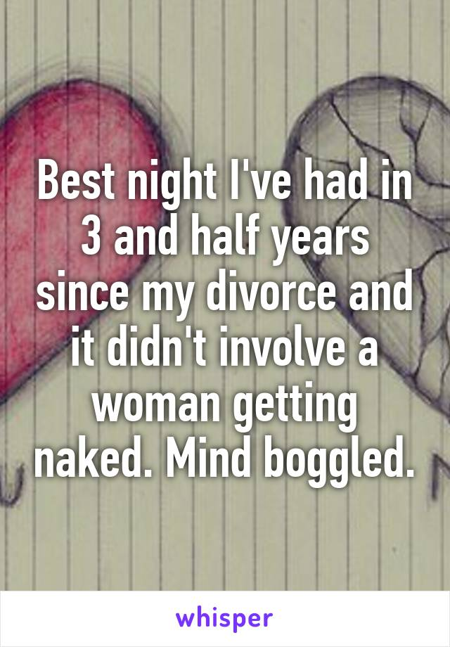 Best night I've had in 3 and half years since my divorce and it didn't involve a woman getting naked. Mind boggled.