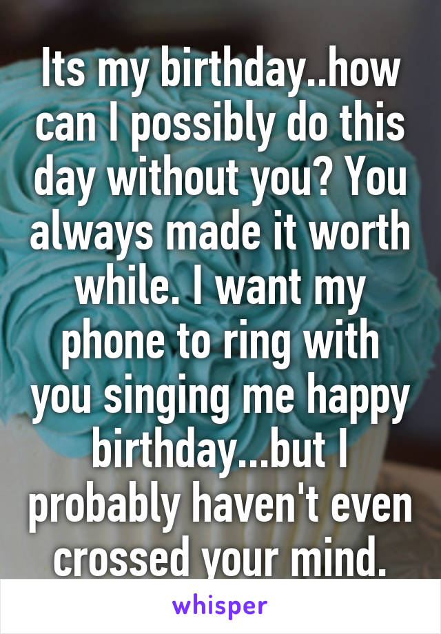 Its my birthday..how can I possibly do this day without you? You always made it worth while. I want my phone to ring with you singing me happy birthday...but I probably haven't even crossed your mind.