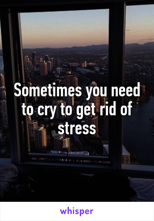 Sometimes you need to cry to get rid of stress