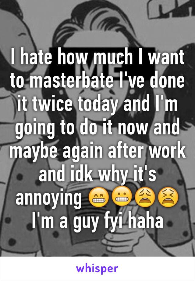 I hate how much I want to masterbate I've done it twice today and I'm going to do it now and maybe again after work and idk why it's annoying 😁😬😩😫 I'm a guy fyi haha