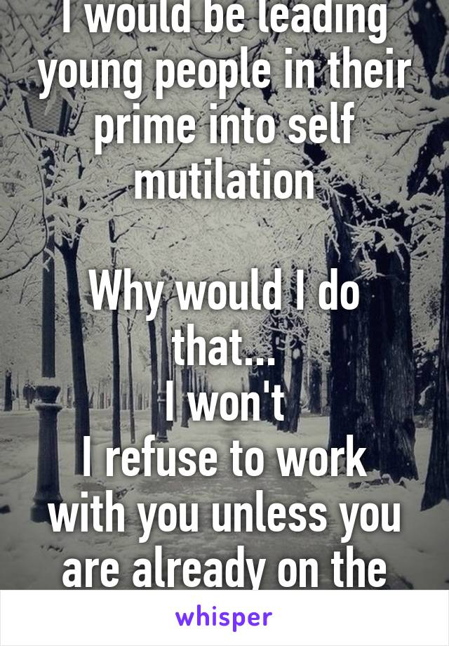 I would be leading young people in their prime into self mutilation  Why would I do that... I won't I refuse to work with you unless you are already on the path...