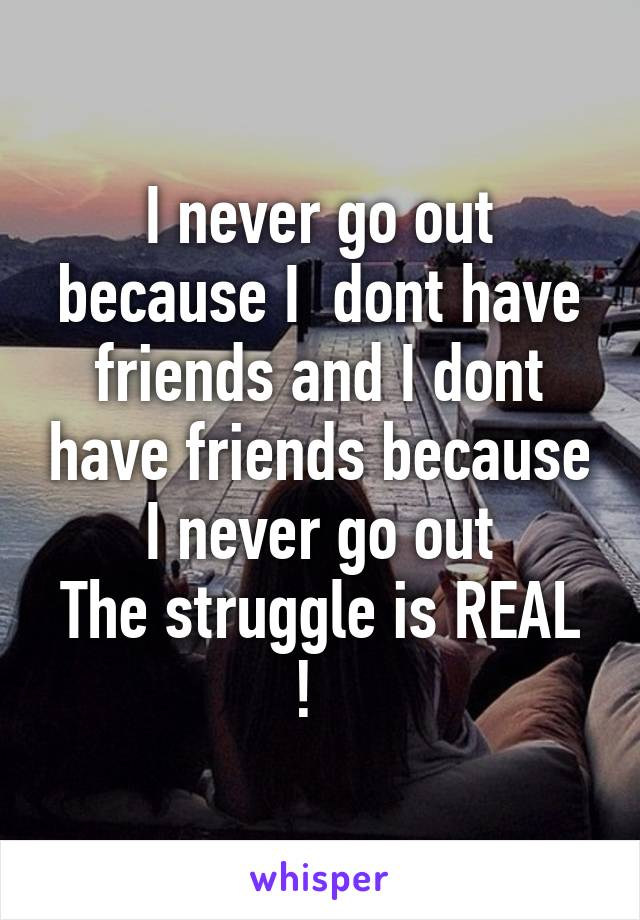 I never go out because I  dont have friends and I dont have friends because I never go out The struggle is REAL !