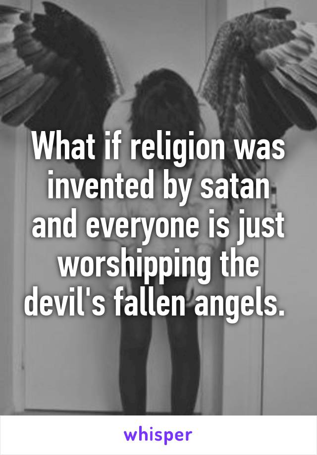 What if religion was invented by satan and everyone is just worshipping the devil's fallen angels.