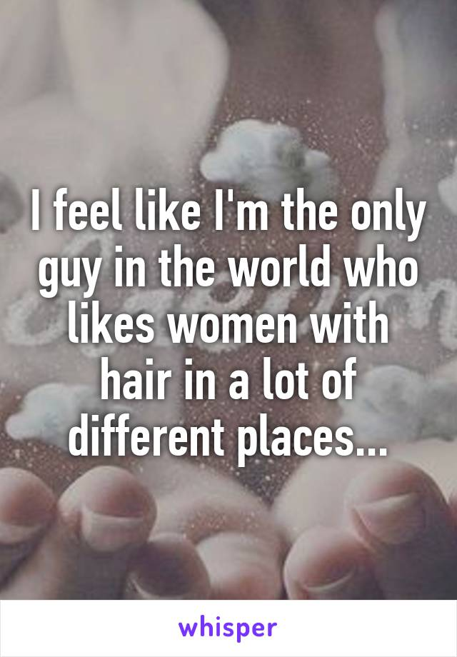 I feel like I'm the only guy in the world who likes women with hair in a lot of different places...