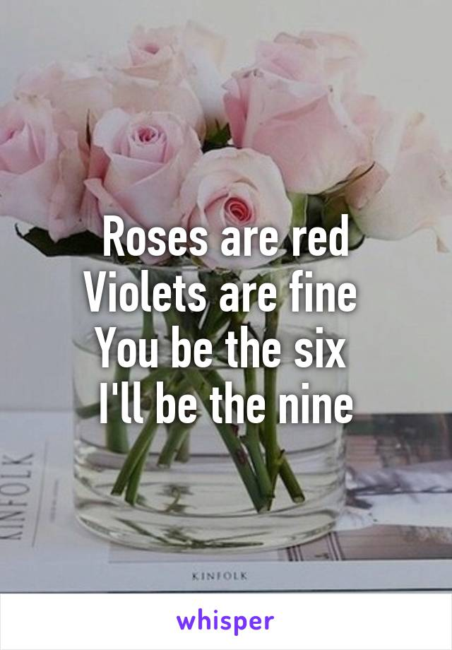 Roses are red Violets are fine  You be the six  I'll be the nine