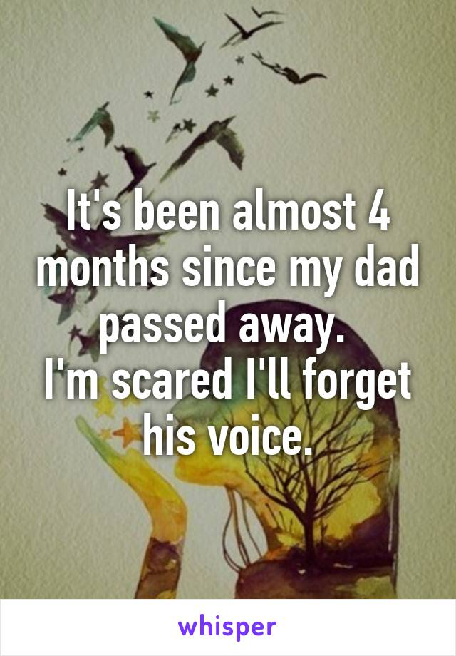 It's been almost 4 months since my dad passed away.  I'm scared I'll forget his voice.