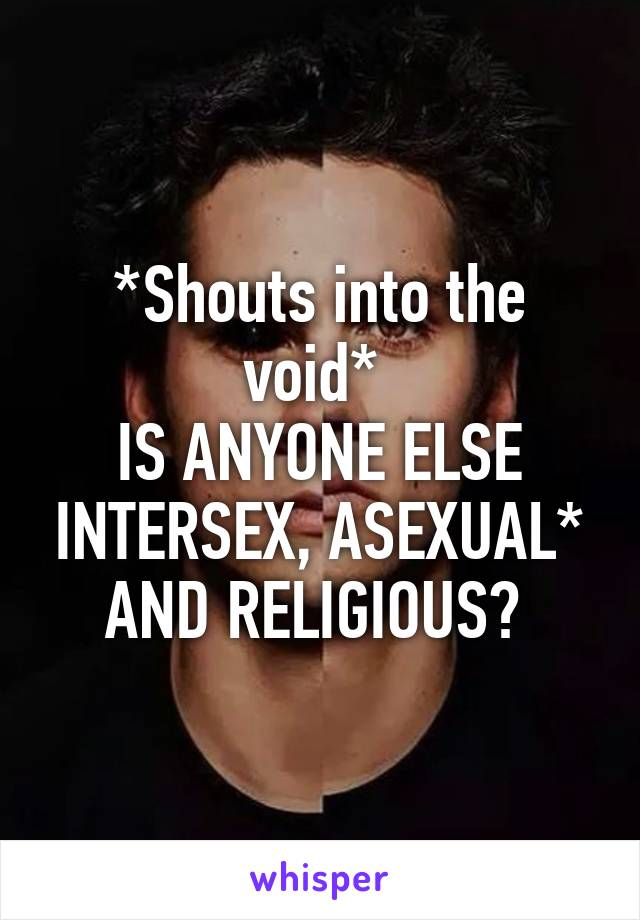 *Shouts into the void*  IS ANYONE ELSE INTERSEX, ASEXUAL* AND RELIGIOUS?
