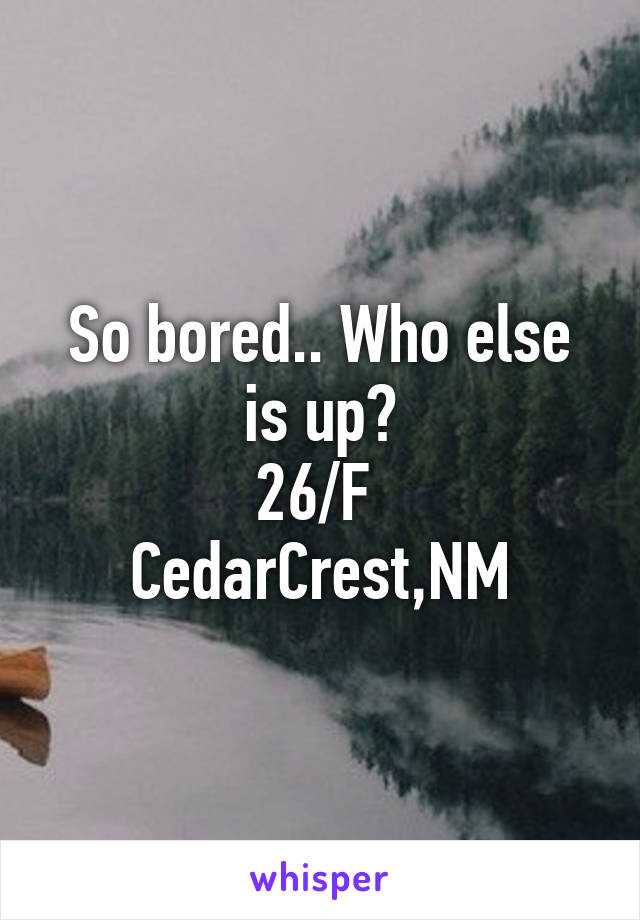So bored.. Who else is up? 26/F  CedarCrest,NM