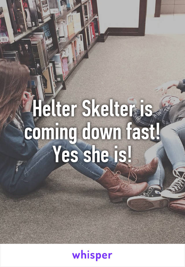 Helter Skelter is coming down fast! Yes she is!