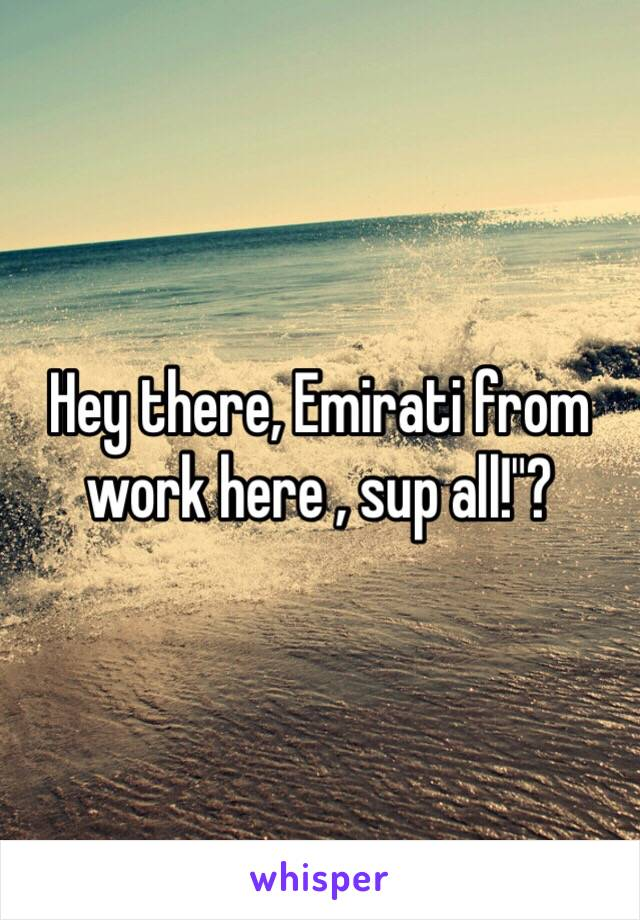 "Hey there, Emirati from work here , sup all!""?"