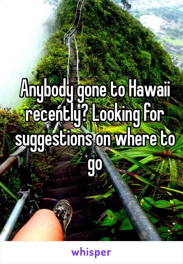 Anybody gone to Hawaii recently? Looking for suggestions on where to go