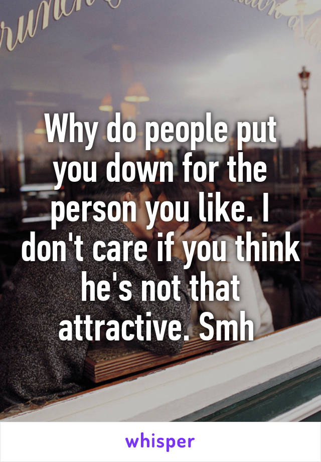 Why do people put you down for the person you like. I don't care if you think he's not that attractive. Smh