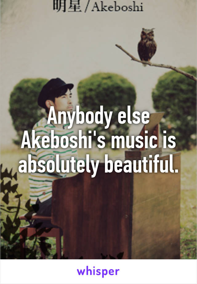 Anybody else Akeboshi's music is absolutely beautiful.