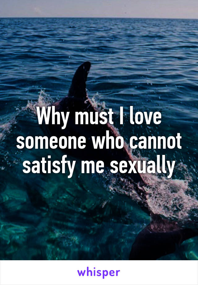 Why must I love someone who cannot satisfy me sexually