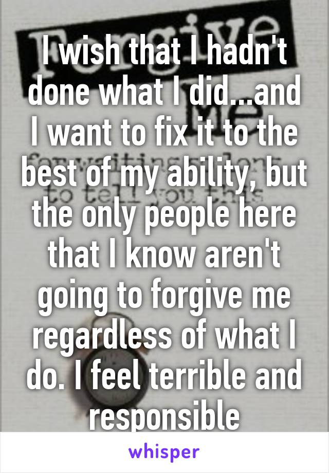 I wish that I hadn't done what I did...and I want to fix it to the best of my ability, but the only people here that I know aren't going to forgive me regardless of what I do. I feel terrible and responsible