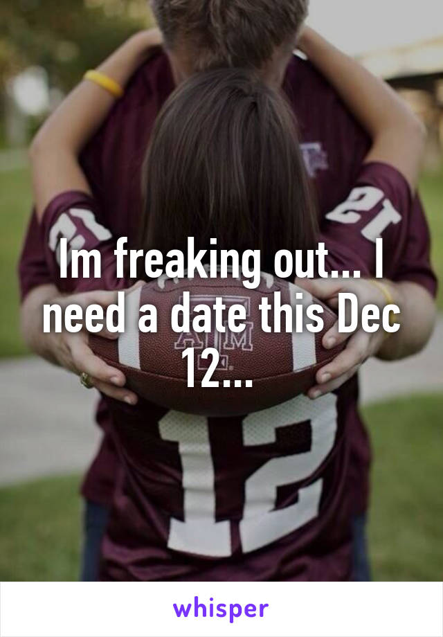 Im freaking out... I need a date this Dec 12...