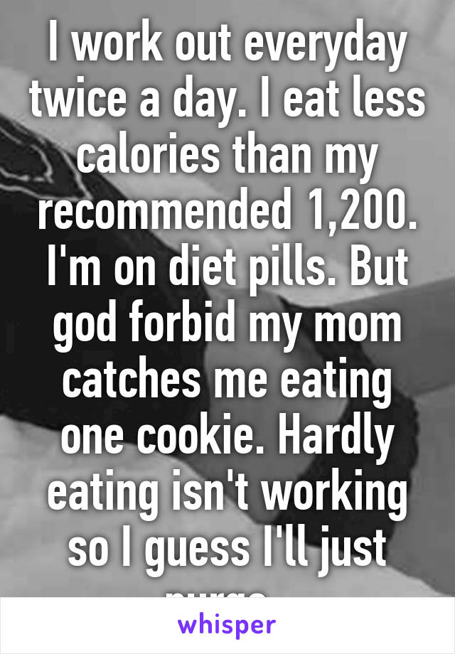 I work out everyday twice a day. I eat less calories than my recommended 1,200. I'm on diet pills. But god forbid my mom catches me eating one cookie. Hardly eating isn't working so I guess I'll just purge.