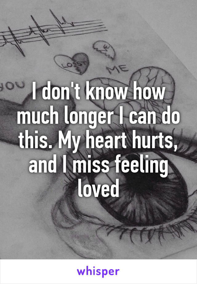 I don't know how much longer I can do this. My heart hurts, and I miss feeling loved
