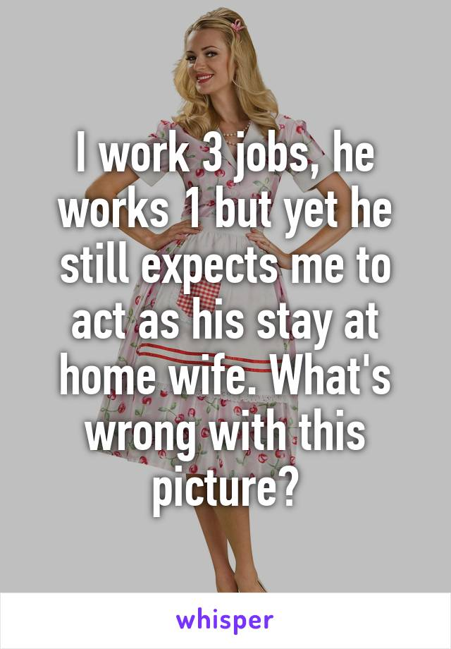 I work 3 jobs, he works 1 but yet he still expects me to act as his stay at home wife. What's wrong with this picture?