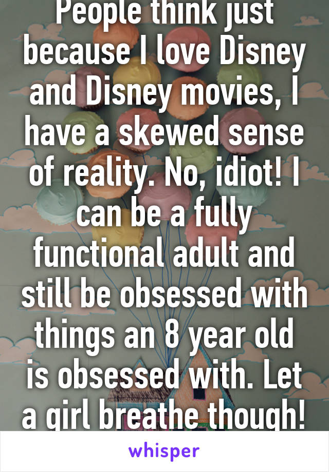 People think just because I love Disney and Disney movies, I have a skewed sense of reality. No, idiot! I can be a fully functional adult and still be obsessed with things an 8 year old is obsessed with. Let a girl breathe though!