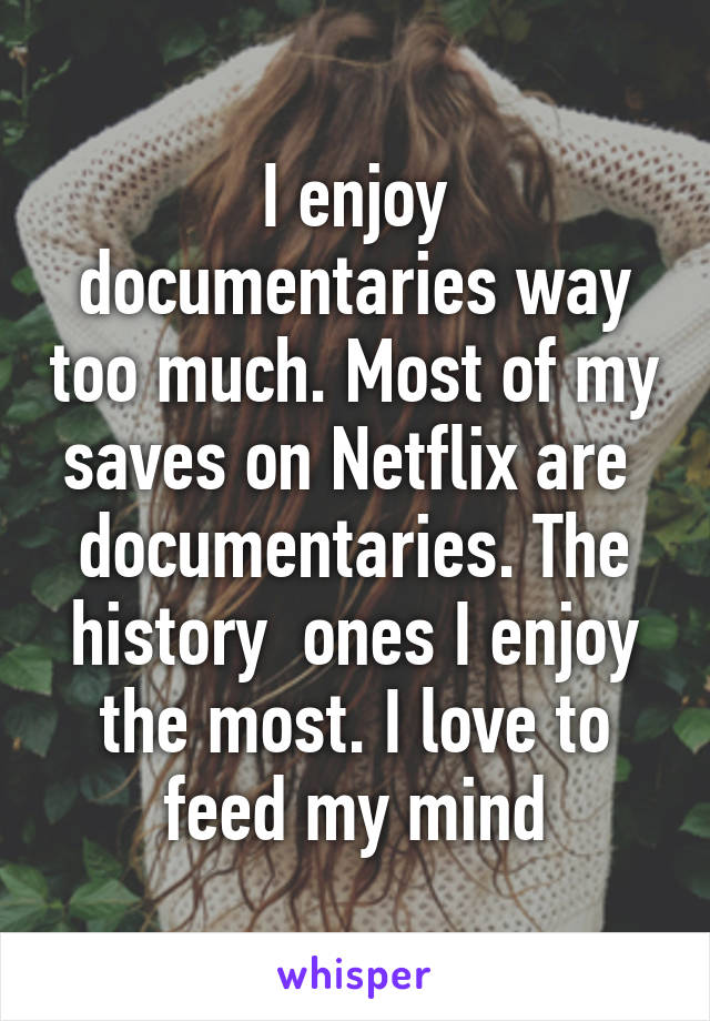 I enjoy documentaries way too much. Most of my saves on Netflix are  documentaries. The history  ones I enjoy the most. I love to feed my mind