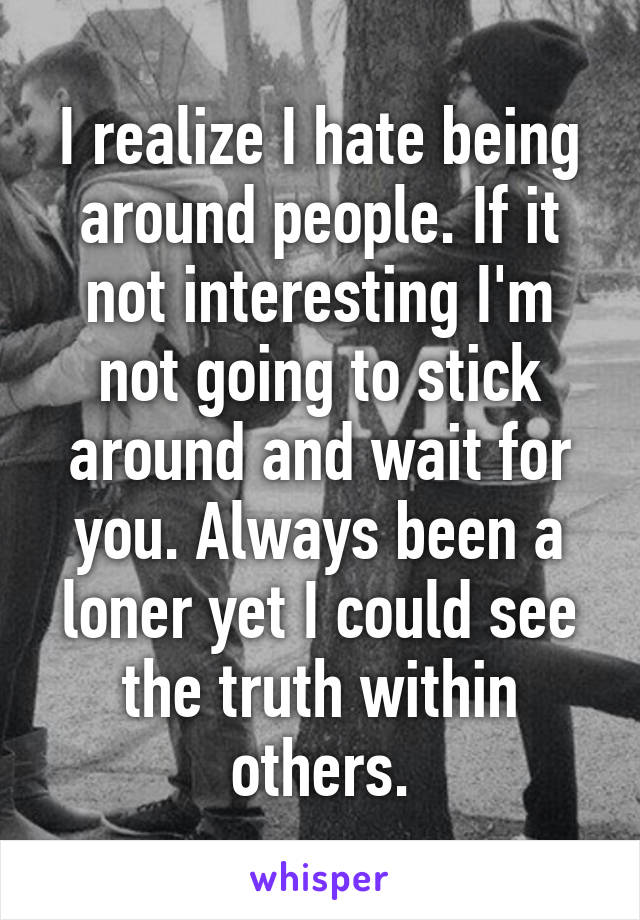 I realize I hate being around people. If it not interesting I'm not going to stick around and wait for you. Always been a loner yet I could see the truth within others.