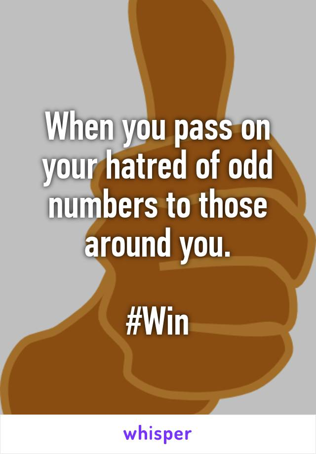 When you pass on your hatred of odd numbers to those around you.  #Win