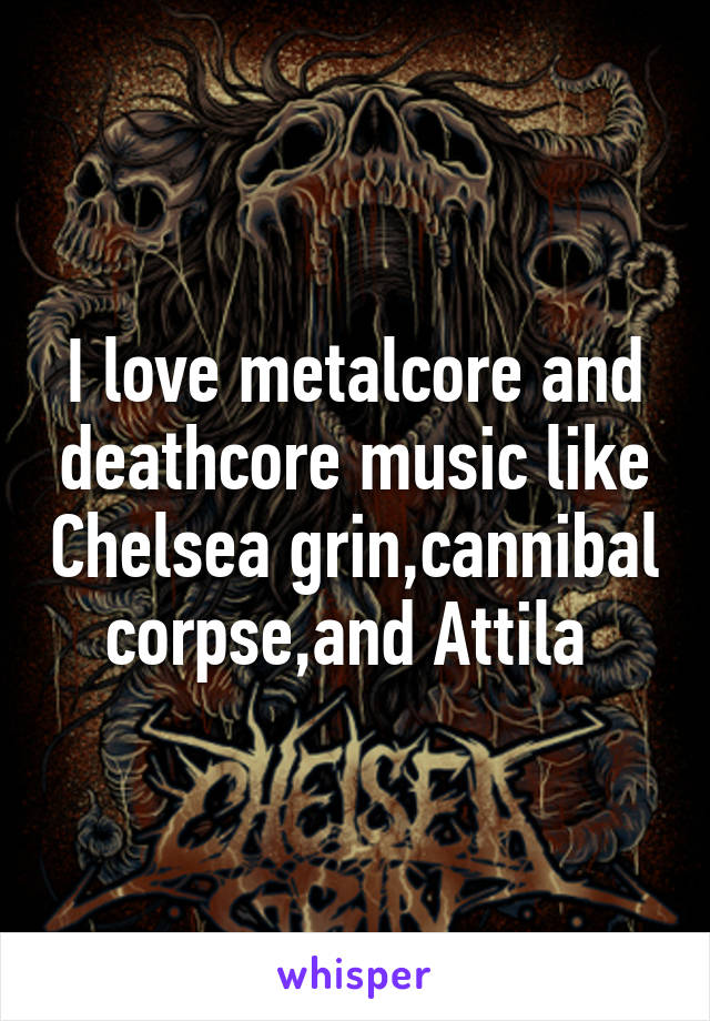 I love metalcore and deathcore music like Chelsea grin,cannibal corpse,and Attila