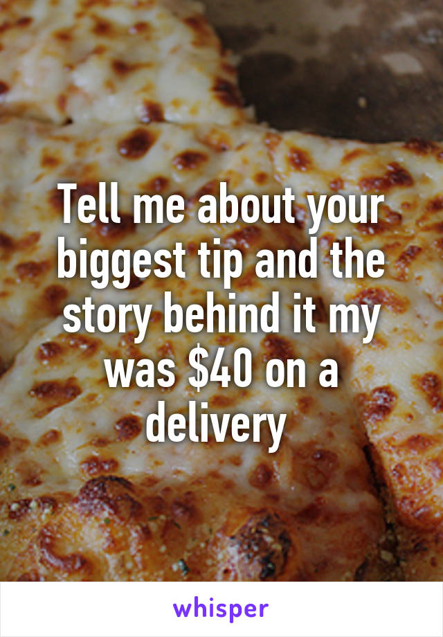Tell me about your biggest tip and the story behind it my was $40 on a delivery