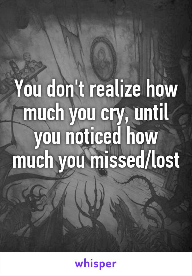 You don't realize how much you cry, until you noticed how much you missed/lost