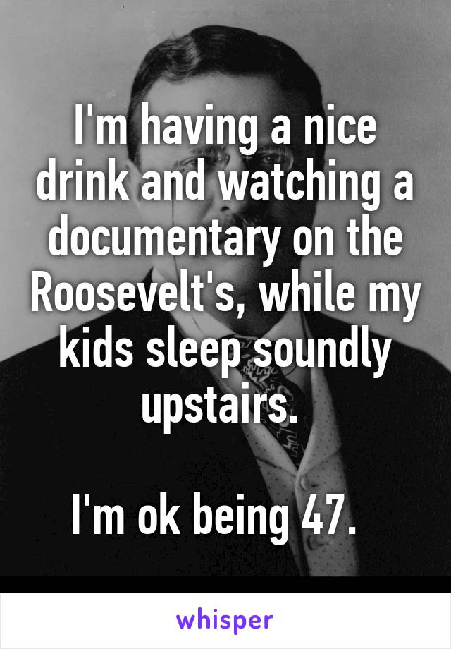 I'm having a nice drink and watching a documentary on the Roosevelt's, while my kids sleep soundly upstairs.   I'm ok being 47.