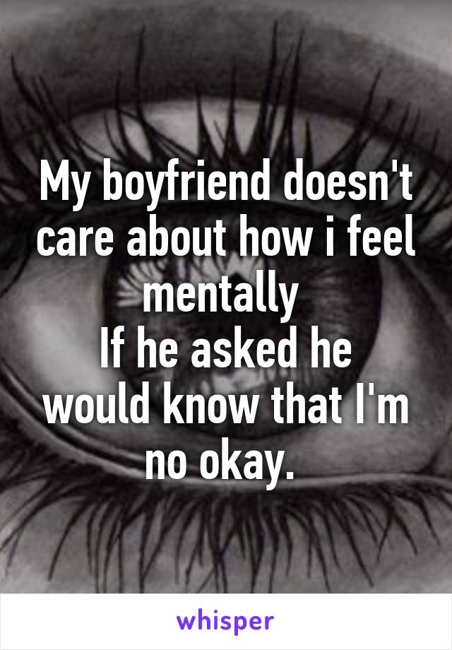 My boyfriend doesn't care about how i feel mentally  If he asked he would know that I'm no okay.