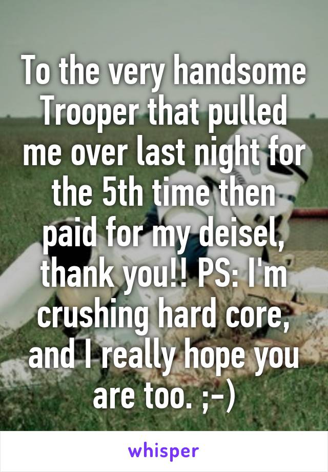 To the very handsome Trooper that pulled me over last night for the 5th time then paid for my deisel, thank you!! PS: I'm crushing hard core, and I really hope you are too. ;-)