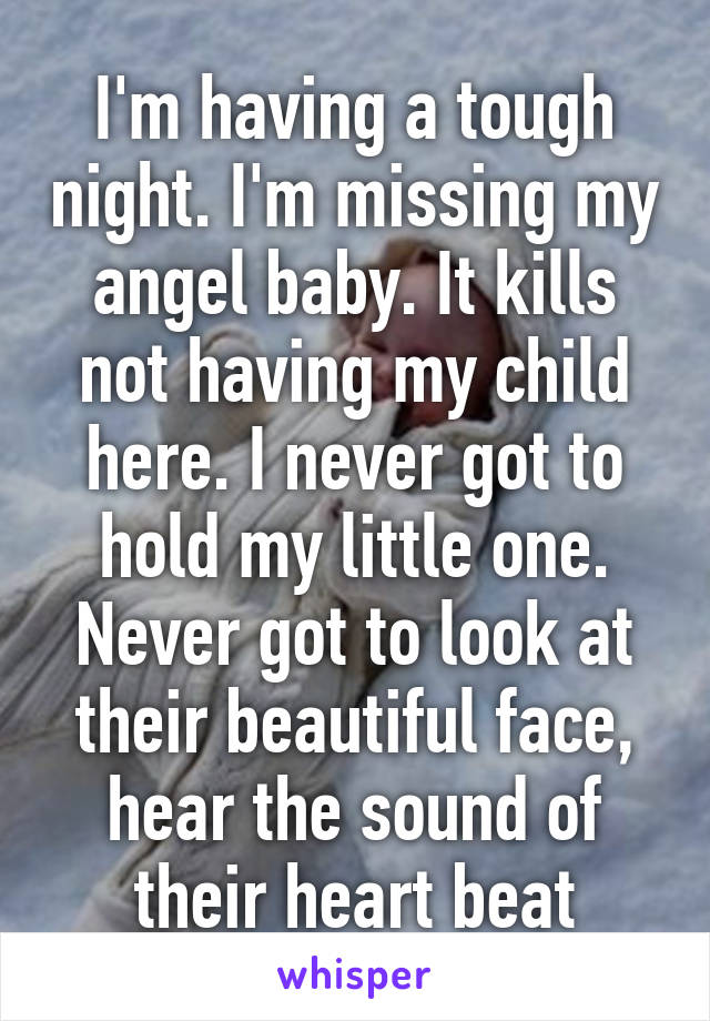 I'm having a tough night. I'm missing my angel baby. It kills not having my child here. I never got to hold my little one. Never got to look at their beautiful face, hear the sound of their heart beat