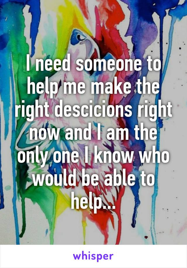 I need someone to help me make the right descicions right now and I am the only one I know who would be able to help...
