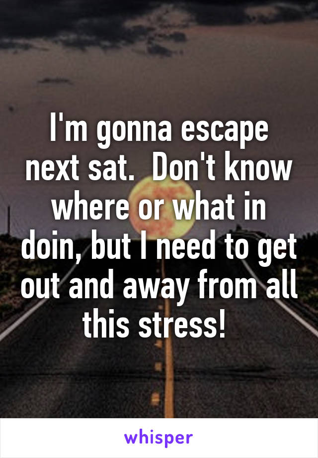 I'm gonna escape next sat.  Don't know where or what in doin, but I need to get out and away from all this stress!