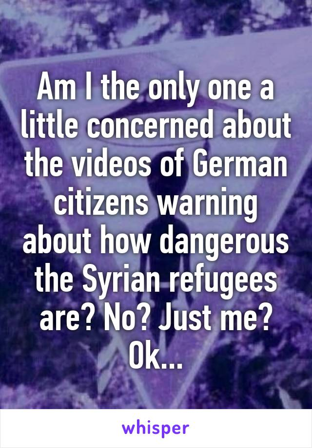 Am I the only one a little concerned about the videos of German citizens warning about how dangerous the Syrian refugees are? No? Just me? Ok...