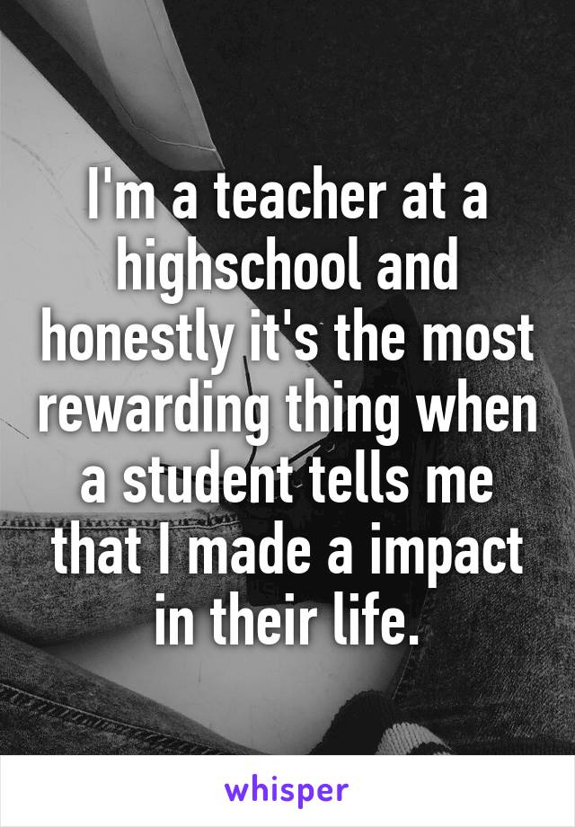 I'm a teacher at a highschool and honestly it's the most rewarding thing when a student tells me that I made a impact in their life.
