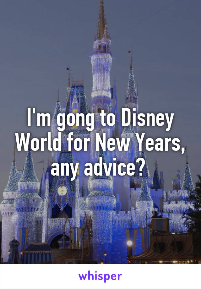 I'm gong to Disney World for New Years, any advice?