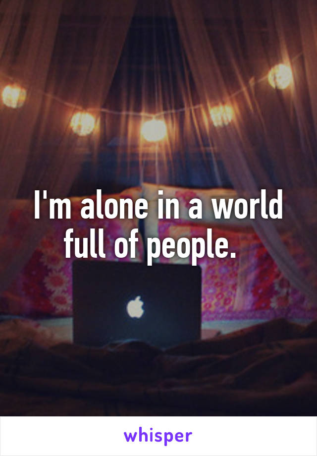 I'm alone in a world full of people.